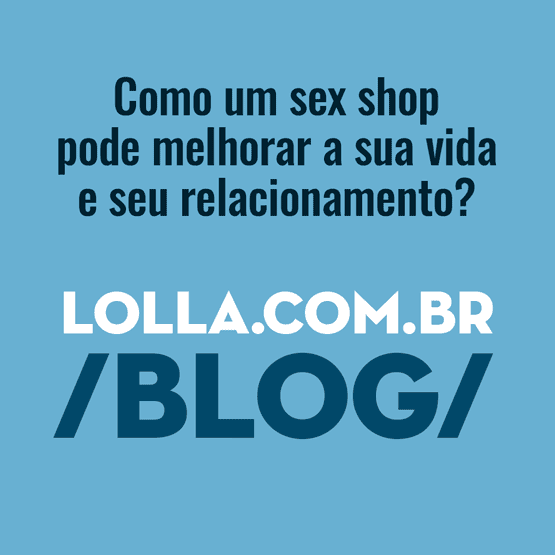 Acesse o Blog Lolla Sex Shop
